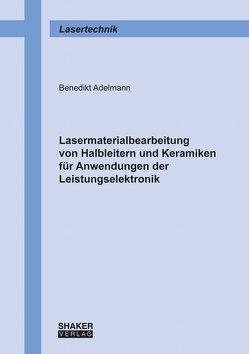 Lasermaterialbearbeitung von Halbleitern und Keramiken für Anwendungen der Leistungselektronik von Adelmann,  Benedikt