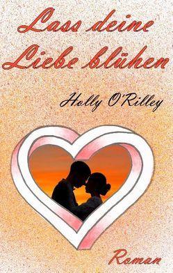 Lass deine Liebe blühen von O`Rilley,  Holly