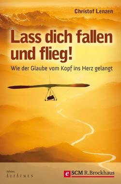 Lass dich fallen und flieg! von Lenzen,  Christof