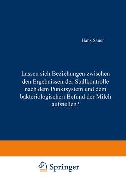 Lassen sich Beziehungen zwischen den Ergebnissen der Stallkontrolle nach dem Punktsystem und dem bakteriologischen Befund der Milch aufstellen? von Sauer,  Hans