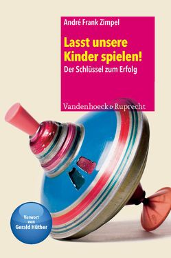 Lasst unsere Kinder spielen! von Hüther,  Gerald, Zimpel,  André Frank