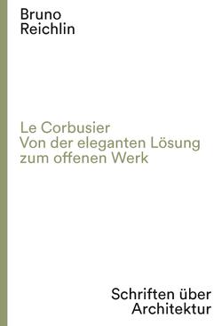 Le Corbusier. Von der eleganten Lösung zum offenen Werk von Dumont d'Ayot,  Catherine, Reichlin,  Bruno, Viati Navone,  Annalisa