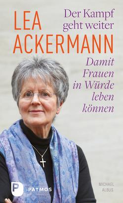 Lea Ackermann. Der Kampf geht weiter – Damit Frauen in Würde leben können von Ackermann,  Lea, Albus,  Michael