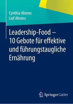 Leadership-Food – 10 Gebote für effektive und führungstaugliche Ernährung von Ahrens,  Cynthia, Ahrens,  Leif