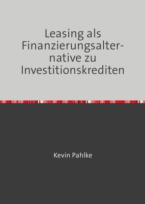 Leasing als Finanzierungsalternative zu Investitionskrediten von Pahlke,  Kevin