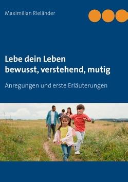 Lebe dein Leben – bewusst, verstehend, mutig von Rieländer,  Maximilian