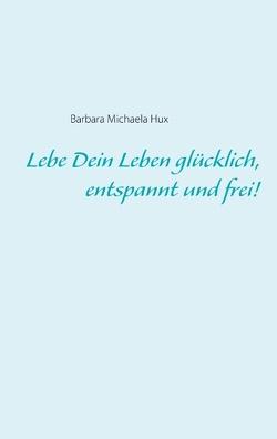 Lebe Dein Leben glücklich, entspannt und frei! von Hux,  Barbara Michaela