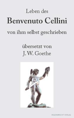 Leben des Benvenuto Cellini von Cellini,  Benvenuto, Goethe,  Johann Wolfgang von