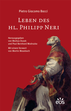 Leben des Hl. Philipp Neri von Bacci,  Pietro Giacomo, Dusek,  Markus, Mosebach,  Martin, Wodrazka,  Paul Bernhard