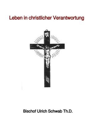 Leben in christlicher Verantwortung von Schwab Th.D.,  Bischof Ulrich
