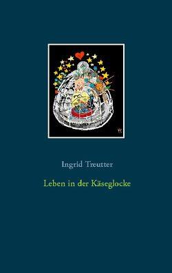 Leben in der Käseglocke von Treutter,  Ingrid