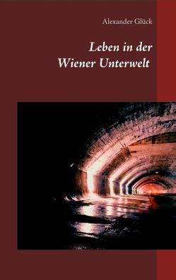 Leben in der Wiener Unterwelt von Glück,  Alexander