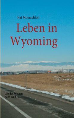 Leben in Wyoming von Moorschlatt,  Kai