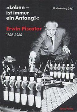 """""""Leben – ist immer ein Anfang!"""" Erwin Piscator. 1893-1966 von Amlung,  Ullrich"""