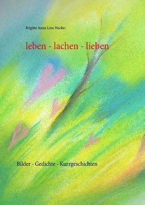 leben – lachen – lieben von Wacker,  Brigitte Anna Lina