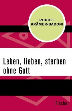Leben, lieben, sterben ohne Gott von Krämer-Badoni,  Rudolf