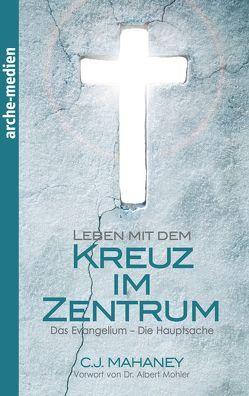 Leben mit dem Kreuz im Zentrum von Leisering,  Doris C., Mahaney,  C J, Mohler,  R. Albert