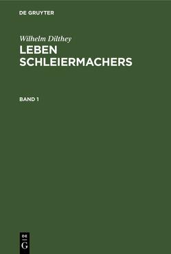 Wilhelm Dilthey: Leben Schleiermachers / Wilhelm Dilthey: Leben Schleiermachers. Band 1 von Dilthey,  Wilhelm