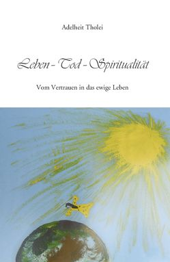 Leben – Tod – Spiritualität von Tholei,  Adelheit