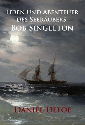 Leben und Abenteuer des Seeräubers Bob Singleton von Defoe,  Daniel