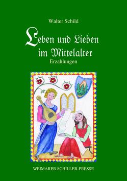 Leben und Lieben im Mittelalter von Schild,  Prof.,  Walter