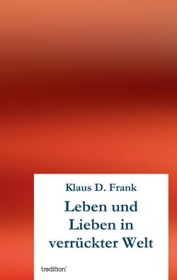 Leben und Lieben in verrückter Welt von Frank,  Klaus D.