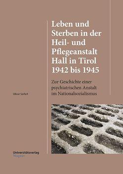 Leben und Sterben in der Heil- und Pflegeanstalt Hall in Tirol 1942 bis 1945 von Seifert,  Oliver