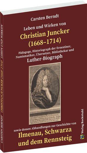 Leben und Wirken von CHRISTIAN JUNCKER 1668-1714 von Berndt,  Carsten, Höhn,  Wilhelm, Juncker,  Christian, Kroebel,  Max, Mitzschke,  Paul, Rockstuhl,  Harald