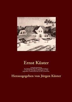 Lebensbeschreibung des Geheimrats Prof. Dr. med Ernst Küster, o. Prof. der Chirurgie in Marburg a. d. Lahn von Küster,  Ernst, Küster,  Jürgen