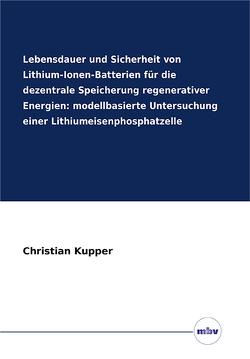 Lebensdauer und Sicherheit von Lithium-Ionen-Batterien für die dezentrale Speicherung regenerativer Energien: modellbasierte Untersuchung einer Lithiumeisenphosphatzelle von Küpper,  Christian