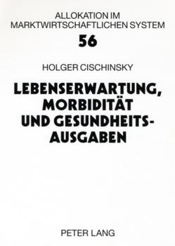 Lebenserwartung, Morbidität und Gesundheitsausgaben von Cischinsky,  Holger