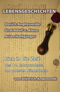 Lebensgeschichten / LEBENSGESCHICHTEN Derich Anghenende; Adolf von Kleve; Arian Hoffgänger von Angenendt,  Dietrich