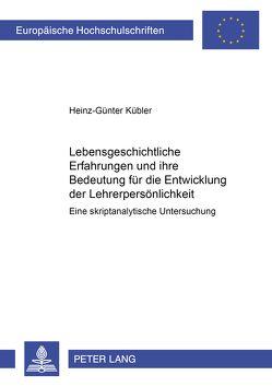 Lebensgeschichtliche Erfahrungen und ihre Bedeutung für die Entwicklung der Lehrerpersönlichkeit von Kübler,  Heinz-Günter