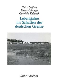 Lebensjahre im Schatten der deutschen Grenze von Kubanek,  Gabriela, Ollrogge,  Birger, Steffens,  Heiko