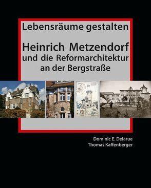 Lebensräume gestalten. Heinrich Metzendorf und die Reformarchitektur an der Bergstraße von Delarue,  Dominic E., Kaffenberger,  Thomas