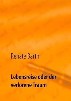 Lebensreise oder der verlorene Traum von Barth,  Renate