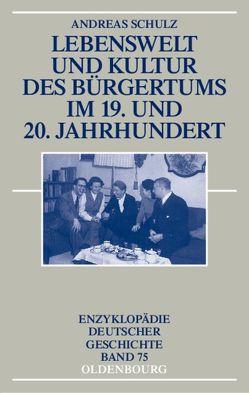 Lebenswelt und Kultur des Bürgertums im 19. und 20. Jahrhundert von Schulz,  Andreas
