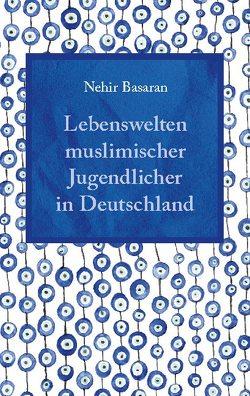 Lebenswelten muslimischer Jugendlicher in Deutschland von Basaran,  Nehir