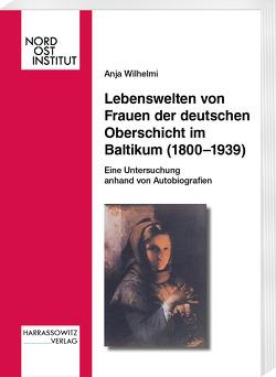 Lebenswelten von Frauen der deutschen Oberschicht im Baltikum (1800-1939) von Wilhelmi,  Anja