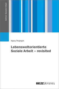 Lebensweltorientierte Soziale Arbeit – revisited von Thiersch,  Hans