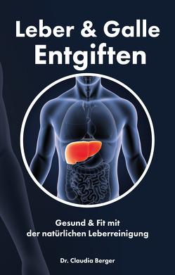 Leber & Galle Entgiften – Gesund & Fit mit der natürlichen Leberreinigung von Berger,  Dr. Claudia
