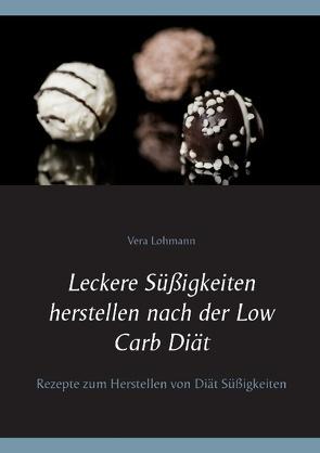 Leckere Süßigkeiten herstellen nach der Low Carb Diät von Lohmann,  Vera