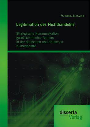 Legitimation des Nichthandelns: Strategische Kommunikation gesellschaftlicher Akteure in der deutschen und britischen Klimadebatte von Bizzozero,  Francesco