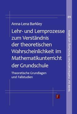 Lehr- und Lernprozesse zum Verständnis der theoretischen Wahrscheinlichkeit im Mathematikunterricht der Grundschule von Barkley,  Anna-Lena