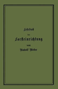 Lehrbuch der Forsteinrichtung mit besonderer Berücksichtigung der Zuwachsgesetze der Waldbäume von Weber,  Rudolf
