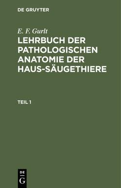 E. F. Gurlt: Lehrbuch der pathologischen Anatomie der Haus-Säugethiere / E. F. Gurlt: Lehrbuch der pathologischen Anatomie der Haus-Säugethiere. Teil 1 von Gurlt,  E. F.