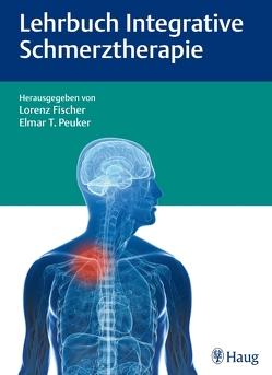 Lehrbuch Integrative Schmerztherapie von Agarwal-Kozlowski,  Kamayni, Baron,  Ralf, Barop,  Hans, Fischer,  Lorenz, Peuker,  Elmar T.