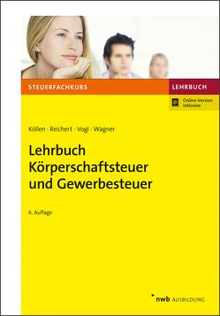 Lehrbuch Körperschaftsteuer und Gewerbesteuer von Köllen,  Josef, Reichert,  Gudrun, Vogl,  Elmar, Wagner,  Edmund