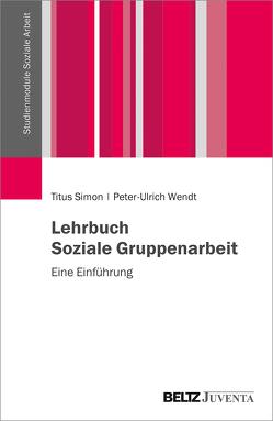 Lehrbuch Soziale Gruppenarbeit von Simon,  Titus, Wendt,  Peter-Ulrich
