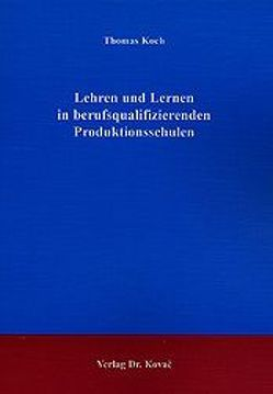 Lehren und Lernen in berufsqualifizierenden Produktionsschulen von Koch,  Thomas
